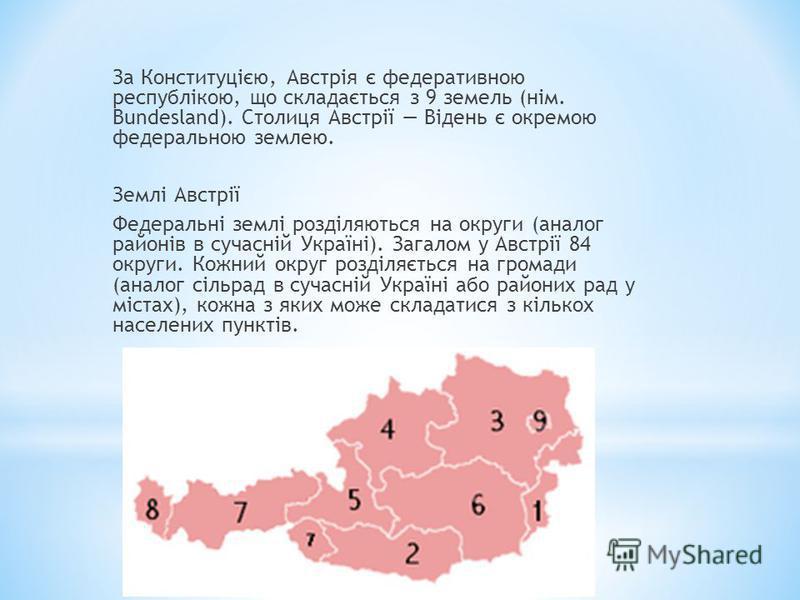 За Конституцією, Австрія є федеративною республікою, що складається з 9 земель (нім. Bundesland). Столиця Австрії Відень є окремою федеральною землею. Землі Австрії Федеральні землі розділяються на округи (аналог районів в сучасній Україні). Загалом