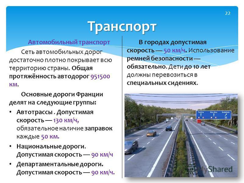 Автомобильный транспорт Сеть автомобильных дорог достаточно плотно покрывает всю территорию страны. Общая протяжённость автодорог 951500 км. Основные дороги Франции делят на следующие группы: Автотрассы. Допустимая скорость 130 км/ч, обязательное нал