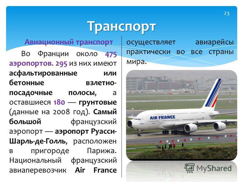 Авиационный транспорт Во Франции около 475 аэропортов. 295 из них имеют асфальтированные или бетонные взлетно- посадочные полосы, а оставшиеся 180 грунтовые (данные на 2008 год). Самый большой французский аэропорт аэропорт Руасси- Шарль-де-Голль, рас