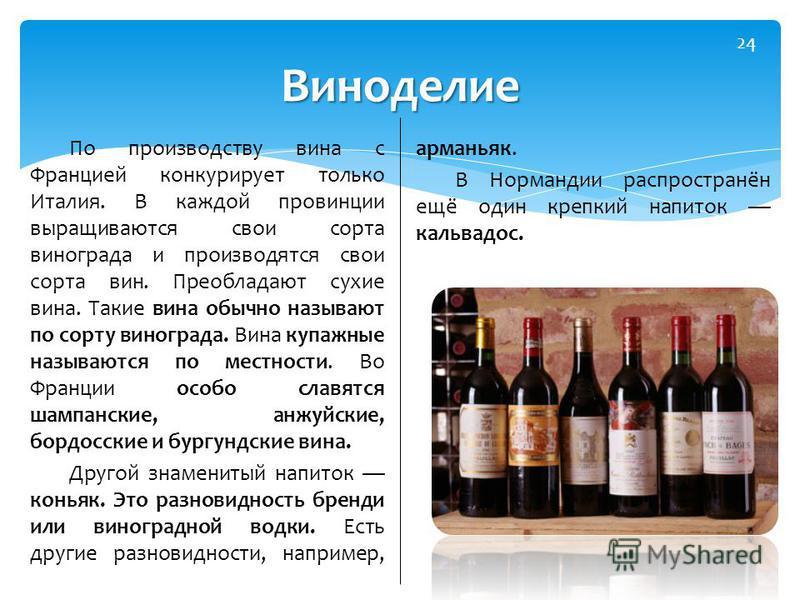 По производству вина с Францией конкурирует только Италия. В каждой провинции выращиваются свои сорта винограда и производятся свои сорта вин. Преобладают сухие вина. Такие вина обычно называют по сорту винограда. Вина купажные называются по местност