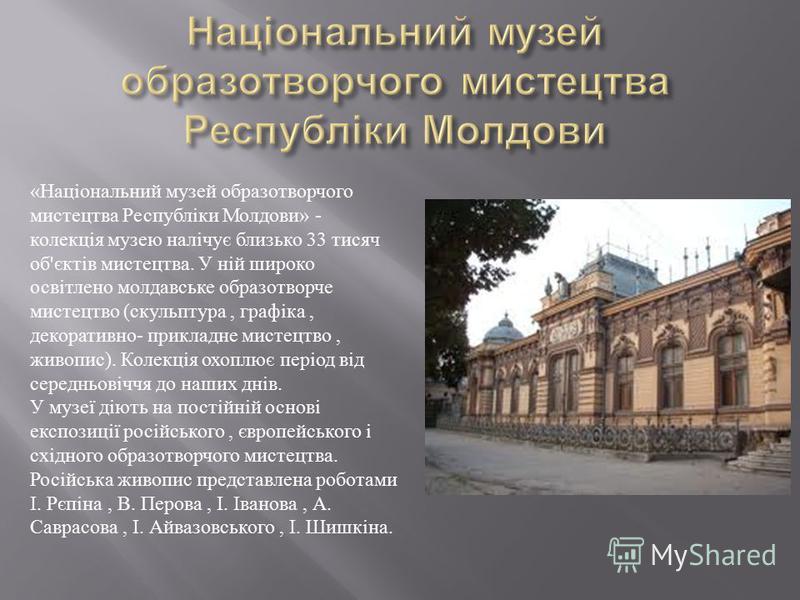 « Національний музей образотворчого мистецтва Республіки Молдови » - колекція музею налічує близько 33 тисяч об ' єктів мистецтва. У ній широко освітлено молдавське образотворче мистецтво ( скульптура, графіка, декоративно - прикладне мистецтво, живо