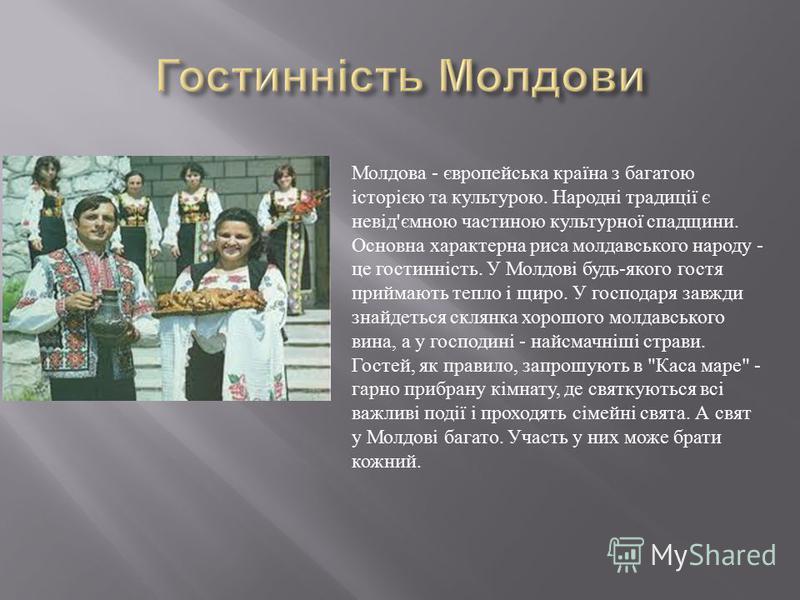 Молдова - європейська країна з багатою історією та культурою. Народні традиції є невід ' ємною частиною культурної спадщини. Основна характерна риса молдавського народу - це гостинність. У Молдові будь - якого гостя приймають тепло і щиро. У господар