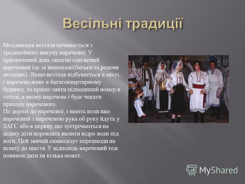 Молдавська весілля починається з традиційного викупу нареченої. У призначений день ошатно одягнений наречений їде за нанашамі ( батьки та родочи молодих ). Якщо весілля відбувається в місті, і наречена живе в багатоквартирному будинку, то краще зняти