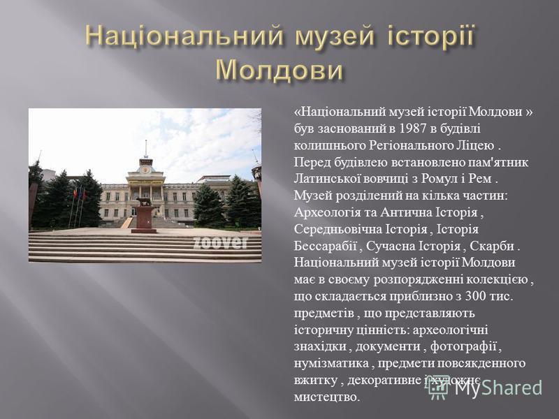 « Національний музей історії Молдови » був заснований в 1987 в будівлі колишнього Регіонального Ліцею. Перед будівлею встановлено пам ' ятник Латинської вовчиці з Ромул і Рем. Музей розділений на кілька частин : Археологія та Антична Історія, Середнь