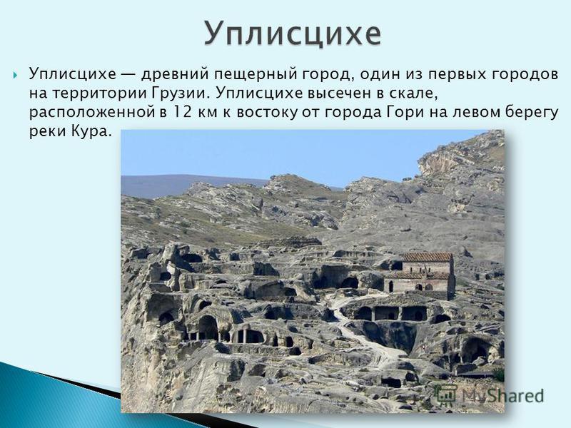 Уплисцихе древний пещерный город, один из первых городов на территории Грузии. Уплисцихе высечен в скале, расположенной в 12 км к востоку от города Гори на левом берегу реки Кура.