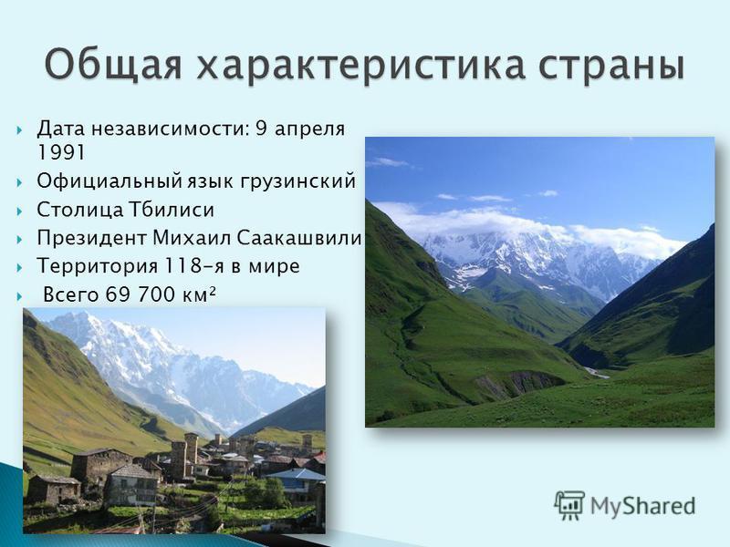 Дата независимости: 9 апреля 1991 Официальный язык грузинский Столица Тбилиси Президент Михаил Саакашвили Территория 118-я в мире Всего 69 700 км²