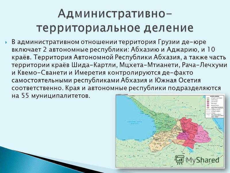 В административном отношении территория Грузии де-юре включает 2 автономные республики: Абхазию и Аджарию, и 10 краёв. Территория Автономной Республики Абхазия, а также часть территории краёв Шида-Картли, Мцхета-Мтианети, Рача-Лечхуми и Квемо-Сванети