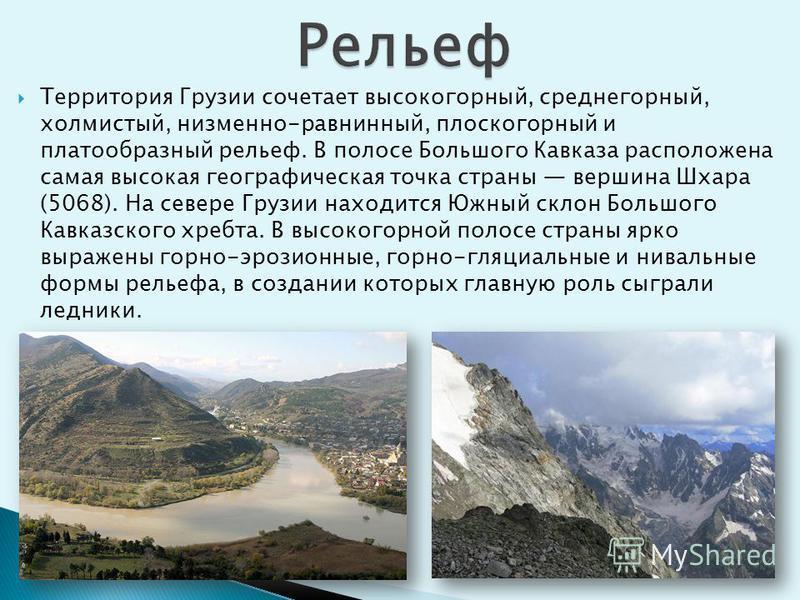Территория Грузии сочетает высокогорный, среднегорный, холмистый, низменно-равнинный, плоскогорный и платообразный рельеф. В полосе Большого Кавказа расположена самая высокая географическая точка страны вершина Шхара (5068). На севере Грузии находитс