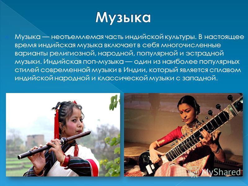 Музыка неотъемлемая часть индийской культуры. В настоящее время индийская музыка включает в себя многочисленные варианты религиозной, народной, популярной и эстрадной музыки. Индийская поп-музыка один из наиболее популярных стилей современной музыки