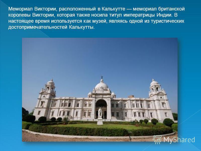 Мемориал Виктории, расположенный в Калькутте мемориал британской королевы Виктории, которая также носила титул императрицы Индии. В настоящее время используется как музей, являясь одной из туристических достопримечательностей Калькутты.