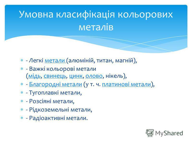 - Легкі метали (алюміній, титан, магній),метали - Важкі кольорові метали (мідь, свинець, цинк, олово, нікель),мідьсвинецьцинколово - Благородні метали (у т. ч. платинові метали),Благородні металиплатинові метали - Тугоплавкі метали, - Розсіяні метали