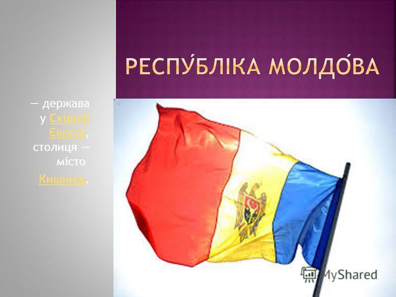 держава у Східній Європі, столиця місто Східній Європі КишинівКишинів.