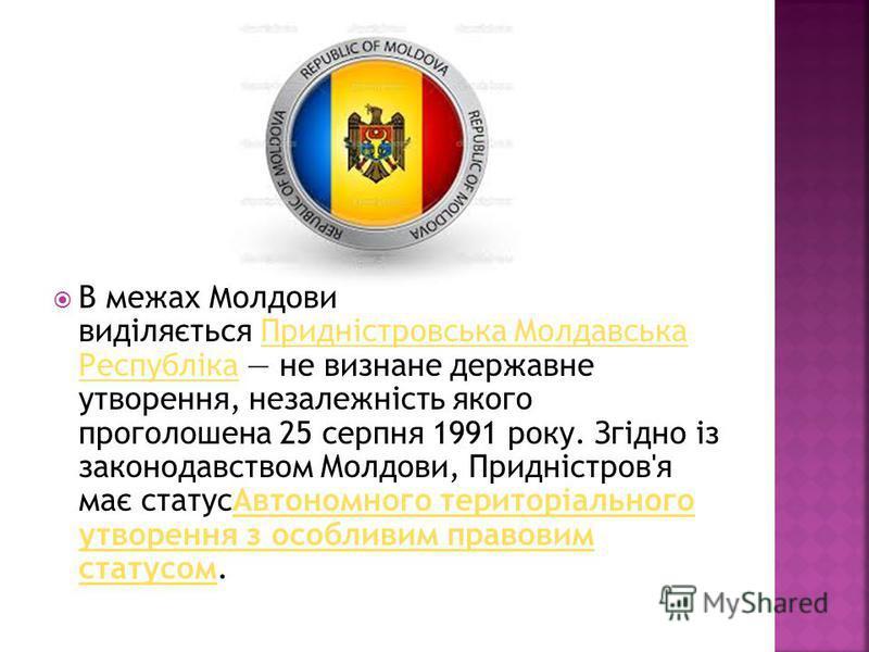 В межах Молдови виділяється Придністровська Молдавська Республіка не визнане державне утворення, незалежність якого проголошена 25 серпня 1991 року. Згідно із законодавством Молдови, Придністров'я має статусАвтономного територіального утворення з осо
