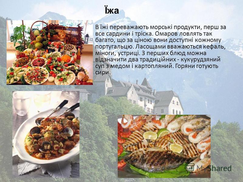 В їжі переважають морські продукти, перш за все сардини і тріска. Омаров ловлять так багато, що за ціною вони доступні кожному португальцю. Ласощами вважаються кефаль, міноги, устриці. З перших блюд можна відзначити два традиційних - кукурудзяний суп