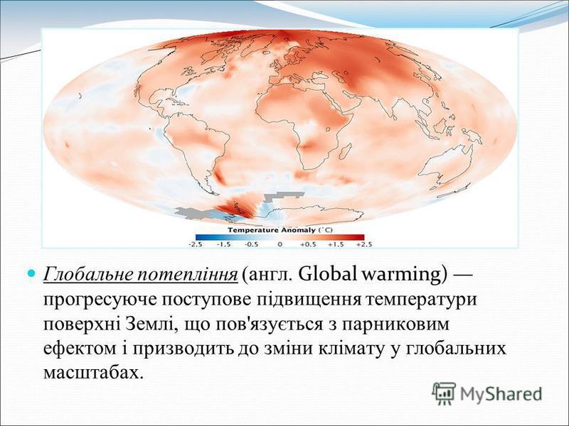 Глобальне потепління (англ. Global warming) прогресуюче поступове підвищення температури поверхні Землі, що пов'язується з парниковим ефектом і призводить до зміни клімату у глобальних масштабах.