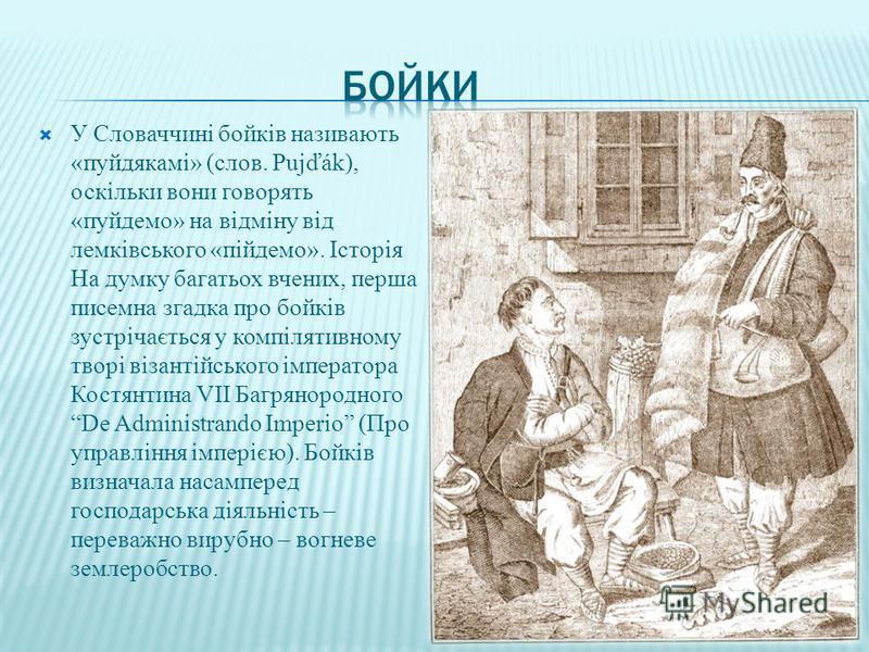 У Словаччині бойків називають «пуйдякамі» (слов. Pujďák), оскільки вони говорять «пуйдемо» на відміну від лемківського «пійдемо». Історія На думку багатьох вчених, перша писемна згадка про бойків зустрічається у компілятивному творі візантійського ім