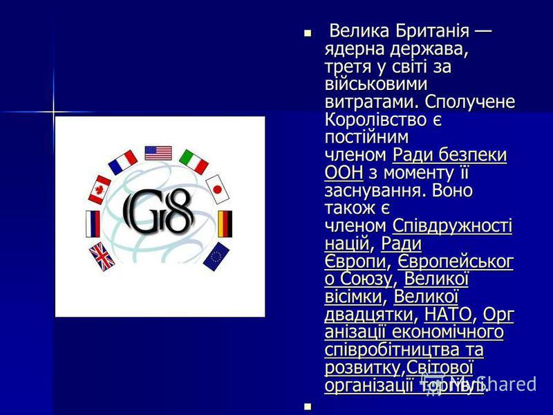 Велика Британія ядерна держава, третя у світі за військовими витратами. Сполучене Королівство є постійним членом Ради безпеки ООН з моменту її заснування. Воно також є членом Співдружності націй, Ради Європи, Європейськог о Союзу, Великої вісімки, Ве