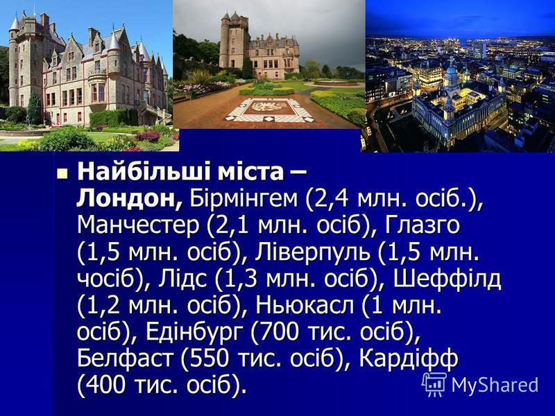 Найбільші міста – Лондон, Бірмінгем (2,4 млн. осіб.), Манчестер (2,1 млн. осіб), Глазго (1,5 млн. осіб), Ліверпуль (1,5 млн. чосіб), Лідс (1,3 млн. осіб), Шеффілд (1,2 млн. осіб), Ньюкасл (1 млн. осіб), Едінбург (700 тис. осіб), Белфаст (550 тис. осі