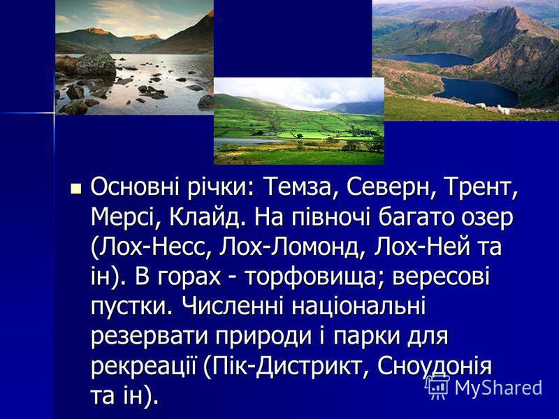 Основні річки: Темза, Северн, Трент, Мерсі, Клайд. На півночі багато озер (Лох-Несс, Лох-Ломонд, Лох-Ней та ін). В горах - торфовища; вересові пустки. Численні національні резервати природи і парки для рекреації (Пік-Дистрикт, Сноудонія та ін). Основ