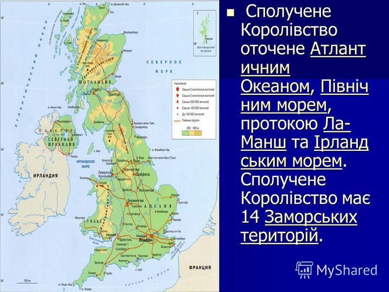 Сполучене Королівство оточене Атлант ичним Океаном, Північ ним морем, протокою Ла- Манш та Ірланд ським морем. Сполучене Королівство має 14 Заморських територій. Сполучене Королівство оточене Атлант ичним Океаном, Північ ним морем, протокою Ла- Манш