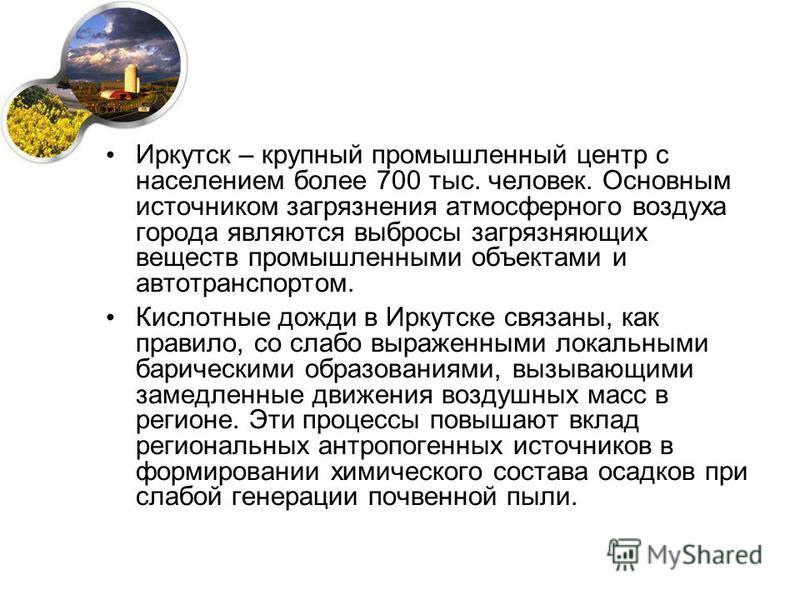 Иркутск – крупный промышленный центр с населением более 700 тыс. человек. Основным источником загрязнения атмосферного воздуха города являются выбросы загрязняющих веществ промышленными объектами и автотранспортом. Кислотные дожди в Иркутске связаны,