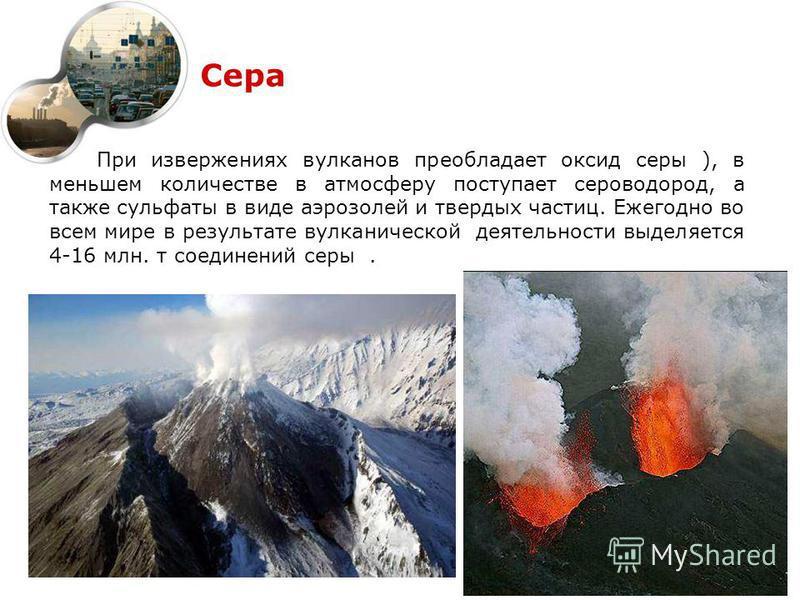 Сера При извержениях вулканов преобладает оксид серы ), в меньшем количестве в атмосферу поступает сероводород, а также сульфаты в виде аэрозолей и твердых частиц. Ежегодно во всем мире в результате вулканической деятельности выделяется 4-16 млн. т с