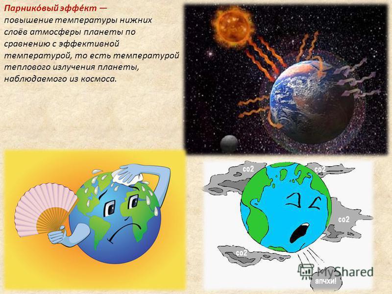 Парнико́вый эфе́кт повышение температуры нижних слоёв атмосферы планеты по сравнению с эфективной температурой, то есть температурой теплового излучения планеты, наблюдаемого из космоса.