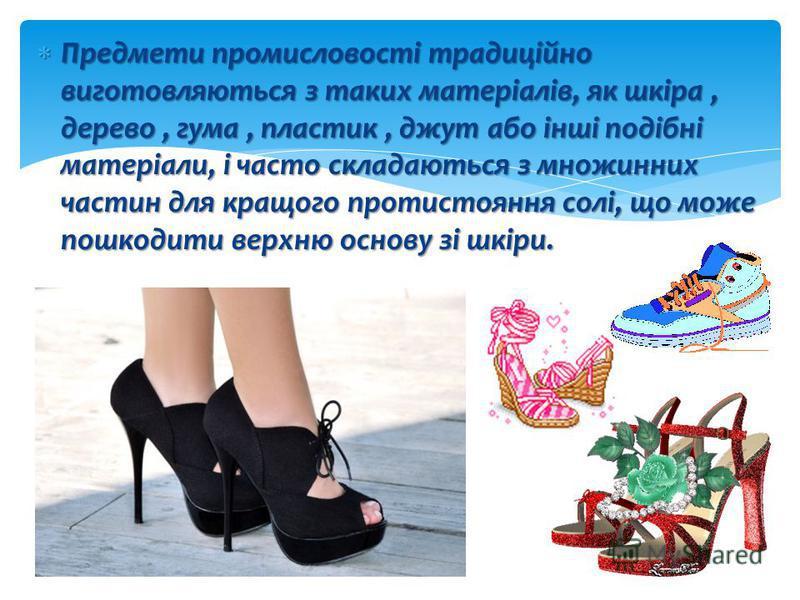 Взуттєва промисловість - традиційне ремесло, що сягає корінням углиб століть і що представляє собою мистецтво виготовлення взуття різних призначень і видів. В даний час ручне виготовлення взуття шевцями або башмачник поступово зникає, витісняючись ін