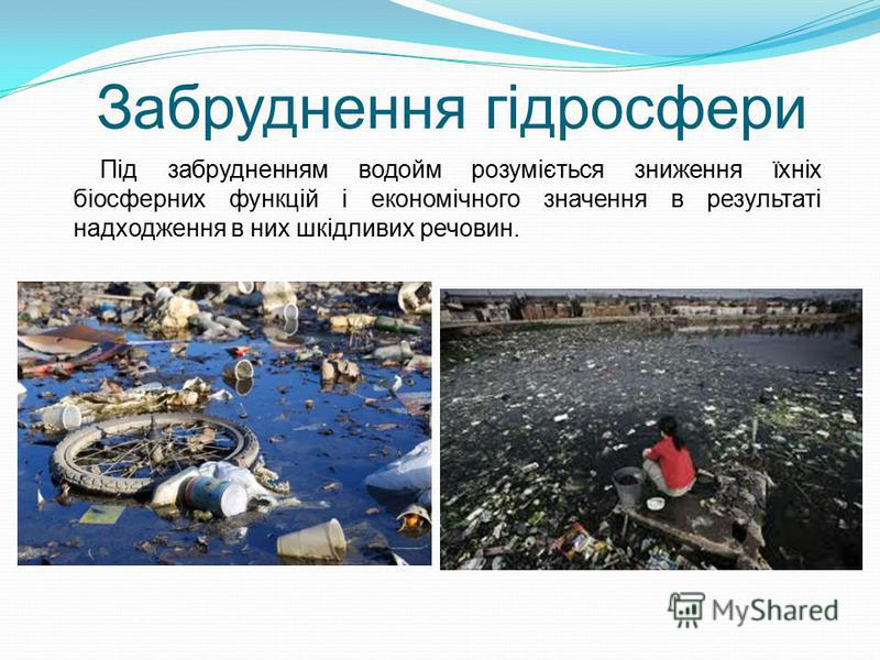 Забруднення гідросфери Під забрудненням водойм розуміється зниження їхніх біосферних функцій і економічного значення в результаті надходження в них шкідливих речовин.