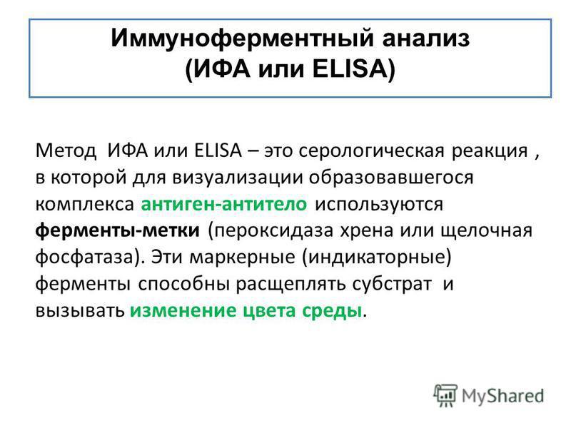Иммуноферментный анализ (ИФА или ΕLISA) Метод ИФА или ELISA – это серологическая реакция, в которой для визуализации образовавшегося комплекса антиген-антитело используются ферменты-метки (пероксидаза хрена или щелочная фосфатаза). Эти маркерные (инд