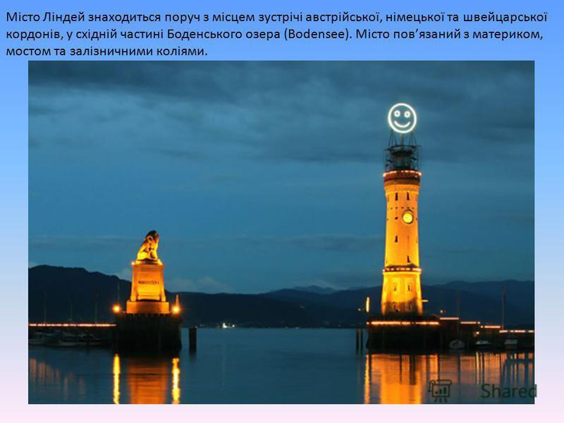 Місто Ліндей знаходиться поруч з місцем зустрічі австрійської, німецької та швейцарської кордонів, у східній частині Боденського озера (Bodensee). Місто повязаний з материком, мостом та залізничними коліями.