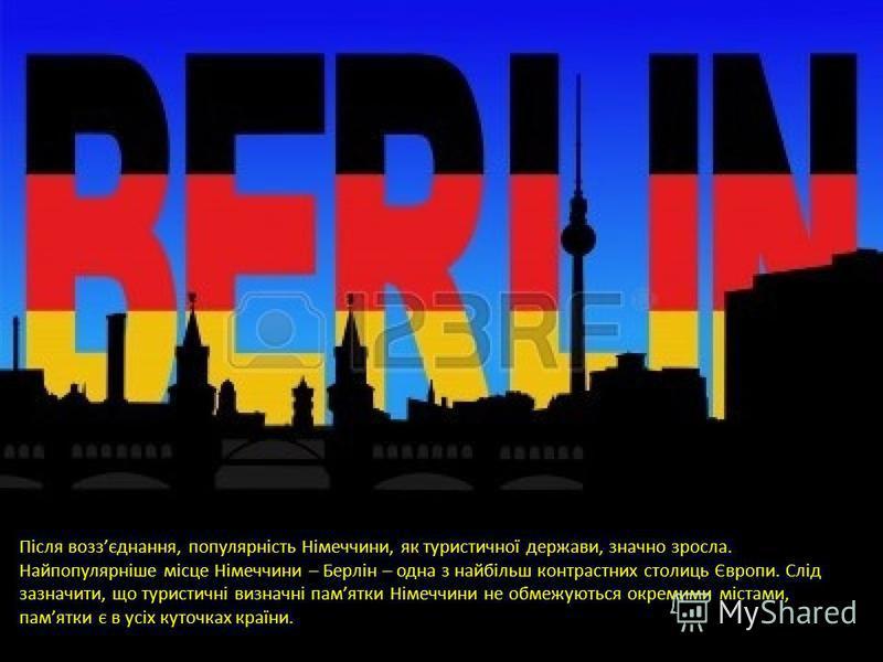Після воззєднання, популярність Німеччини, як туристичної держави, значно зросла. Найпопулярніше місце Німеччини – Берлін – одна з найбільш контрастних столиць Європи. Слід зазначити, що туристичні визначні памятки Німеччини не обмежуються окремими м