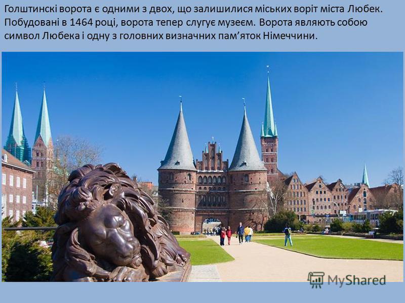 Голштинскі ворота є одними з двох, що залишилися міських воріт міста Любек. Побудовані в 1464 році, ворота тепер слугує музеєм. Ворота являють собою символ Любека і одну з головних визначних памяток Німеччини.