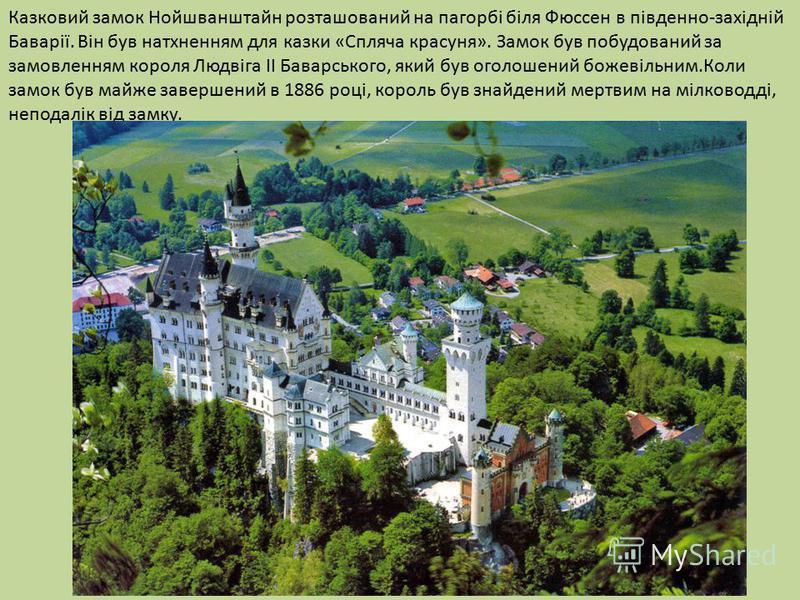 Казковий замок Нойшванштайн розташований на пагорбі біля Фюссен в південно-західній Баварії. Він був натхненням для казки «Спляча красуня». Замок був побудований за замовленням короля Людвіга II Баварського, який був оголошений божевільним.Коли замок