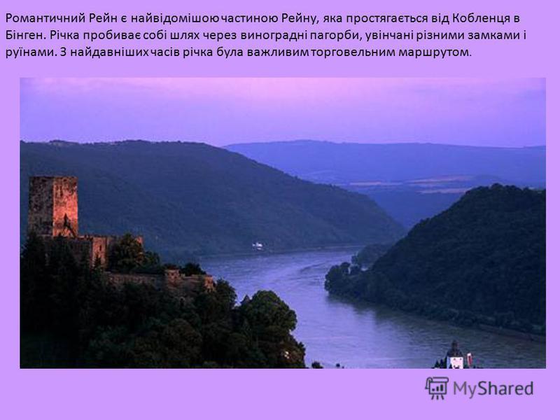 Романтичний Рейн є найвідомішою частиною Рейну, яка простягається від Кобленця в Бінген. Річка пробиває собі шлях через виноградні пагорби, увінчані різними замками і руїнами. З найдавніших часів річка була важливим торговельним маршрутом.