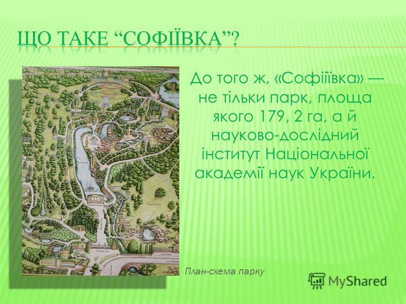 До того ж, «Софііївка» не тільки парк, площа якого 179, 2 га, а й науково-дослідний інститут Національної академії наук України. План-схема парку