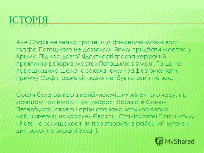 Але Софія не знала про те, що фінансові можливості графа Потоцького не дозволяли йому придбати маєток у Криму. Під час довгої відсутності графа керуючий практично розорив маєток Потоцьких в Умані. Та це не перешкодило шалено закоханому графові викона