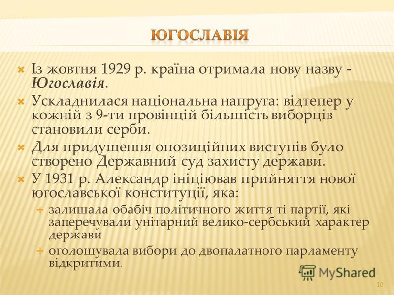 Із жовтня 1929 р. країна отримала нову назву - Югославія. Ускладнилася національна напруга: відтепер у кожній з 9-ти провінцій більшість виборців становили серби. Для придушення опозиційних виступів було створено Державний суд захисту держави. У 1931
