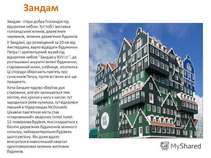 Зандам Зандам - стара добра Голландія під відкритим небом. Тут тобі і виставка голландських млинів, дерев'яних черевиків, зелених дерев'яних будинків У Зандамі, що розміщений за 20 км від Амстердама, варто відвідати будиночок Петра I і архітектурний