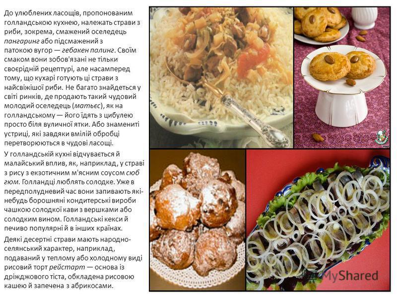 До улюблених ласощів, пропонованим голландською кухнею, належать страви з риби, зокрема, смажений оселедець пангаринг або підсмажений з патокою вугор гебакен палинг. Своїм смаком вони зобов'язані не тільки своєрідній рецептурі, але насамперед тому, щ