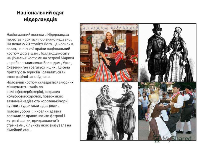 Національний одяг нідерландців Національний костюм в Нідерландах перестав носитися порівняно недавно. На початку 20 століття його ще носили в селах, на півночі країни національний костюм досі в шані. Голландці носять національні костюми на острові Ма