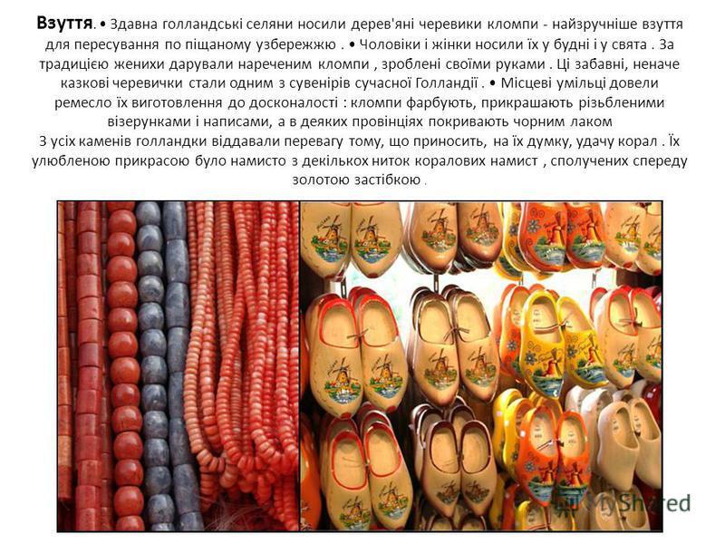 Взуття. Здавна голландські селяни носили дерев'яні черевики кломпи - найзручніше взуття для пересування по піщаному узбережжю. Чоловіки і жінки носили їх у будні і у свята. За традицією женихи дарували нареченим кломпи, зроблені своїми руками. Ці заб