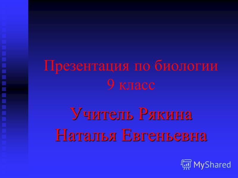 Презентация по биологии 9 класс Учитель Рякина Наталья Евгеньевна