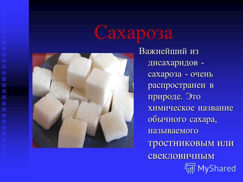 Сахароза Важнейший из дисахаридов - сахароза - очень распространен в природе. Это химическое название обычного сахара, называемого тростниковым или свекловичным