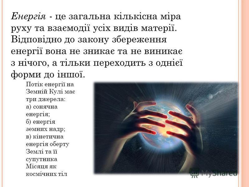 Енергія - це загальна кількісна міра руху та взаємодії усіх видів матерії. Відповідно до закону збереження енергії вона не зникає та не виникає з нічого, а тільки переходить з однієї форми до іншої. Потік енергії на Земній Кулі має три джерела: а) со