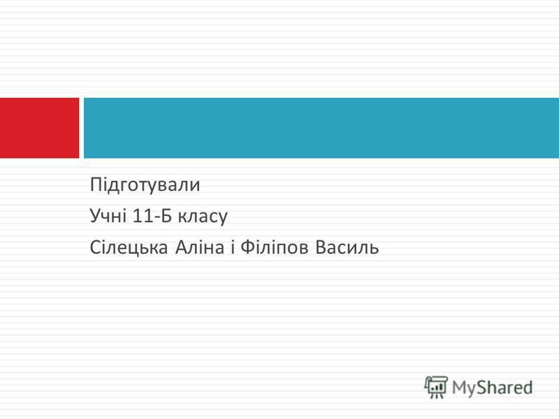 Підготували Учні 11- Б класу Сілецька Аліна і Філіпов Василь