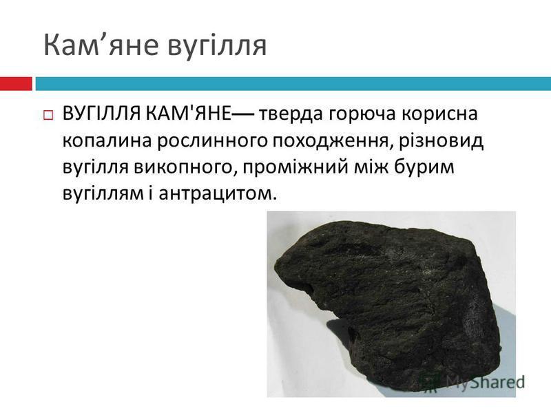Кам яне вугілля ВУГІЛЛЯ КАМ ' ЯНЕ тверда горюча корисна копалина рослинного походження, різновид вугілля викопного, проміжний між бурим вугіллям і антрацитом.