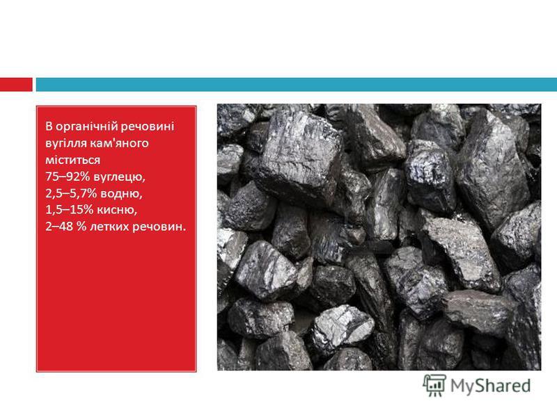 В органічній речовині вугілля кам ' яного міститься 75–92% вуглецю, 2,5–5,7% водню, 1,5–15% кисню, 2–48 % летких речовин.