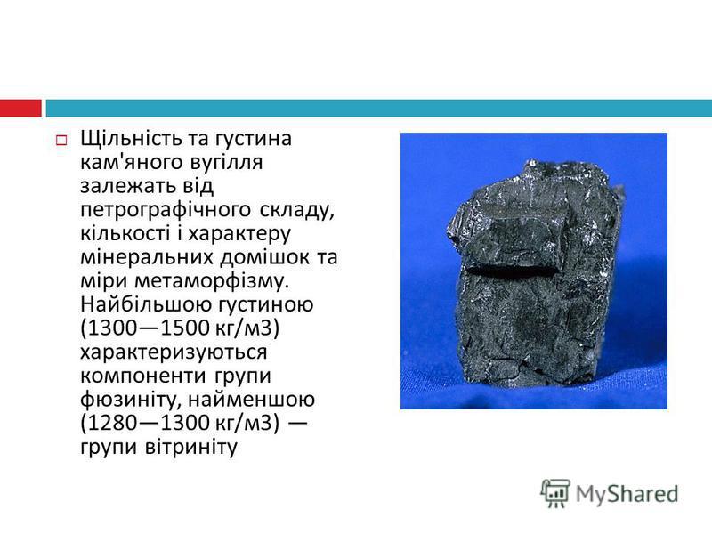 Щільність та густина кам ' яного вугілля залежать від петрографічного складу, кількості і характеру мінеральних домішок та міри метаморфізму. Найбільшою густиною (13001500 кг / м 3) характеризуються компоненти групи фюзиніту, найменшою (12801300 кг /