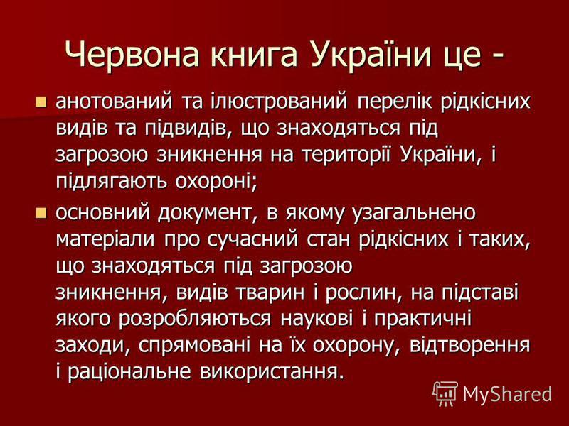 Червона книга України це - анотований та ілюстрований перелік рідкісних видів та підвидів, що знаходяться під загрозою зникнення на території України, і підлягають охороні; анотований та ілюстрований перелік рідкісних видів та підвидів, що знаходятьс